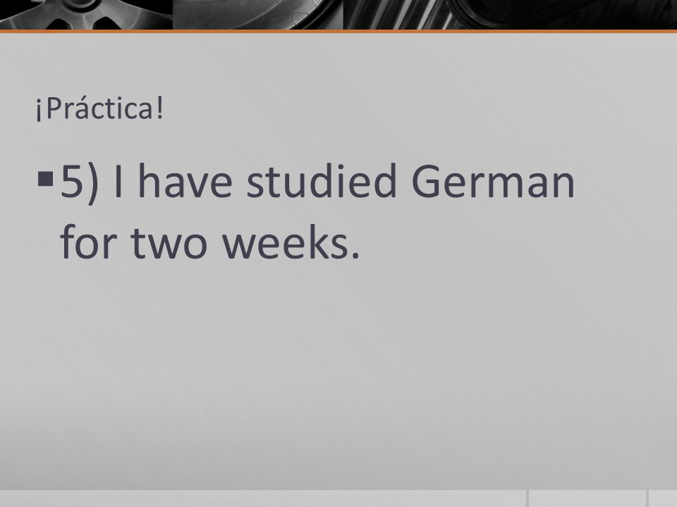 ¡Práctica!  5) I have studied German for two weeks.