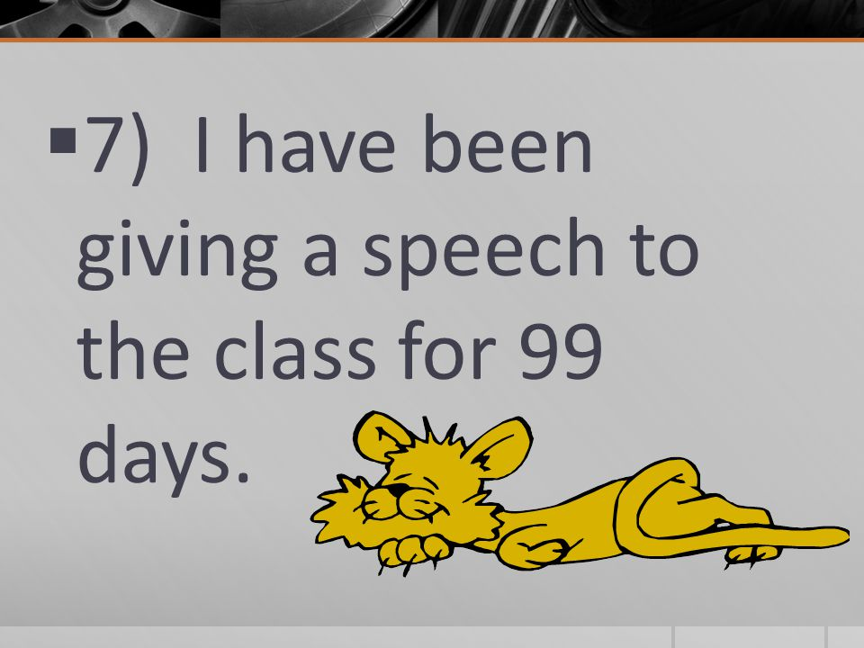  7) I have been giving a speech to the class for 99 days.