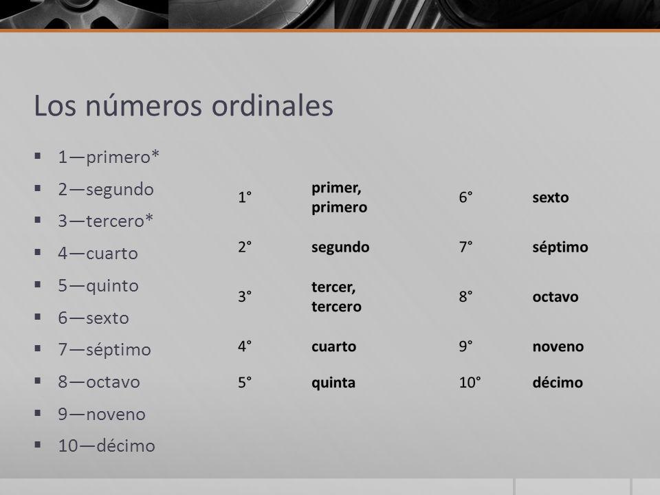 Los números ordinales  1—primero*  2—segundo  3—tercero*  4—cuarto  5—quinto  6—sexto  7—séptimo  8—octavo  9—noveno  10—décimo