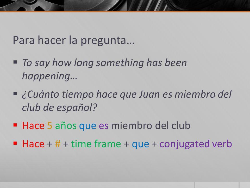Para hacer la pregunta…  To say how long something has been happening…  ¿Cuánto tiempo hace que Juan es miembro del club de español.