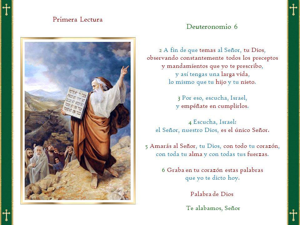 Primera Lectura 2 A fin de que temas al Señor, tu Dios, observando constantemente todos los preceptos y mandamientos que yo te prescribo, y así tengas una larga vida, lo mismo que tu hijo y tu nieto.
