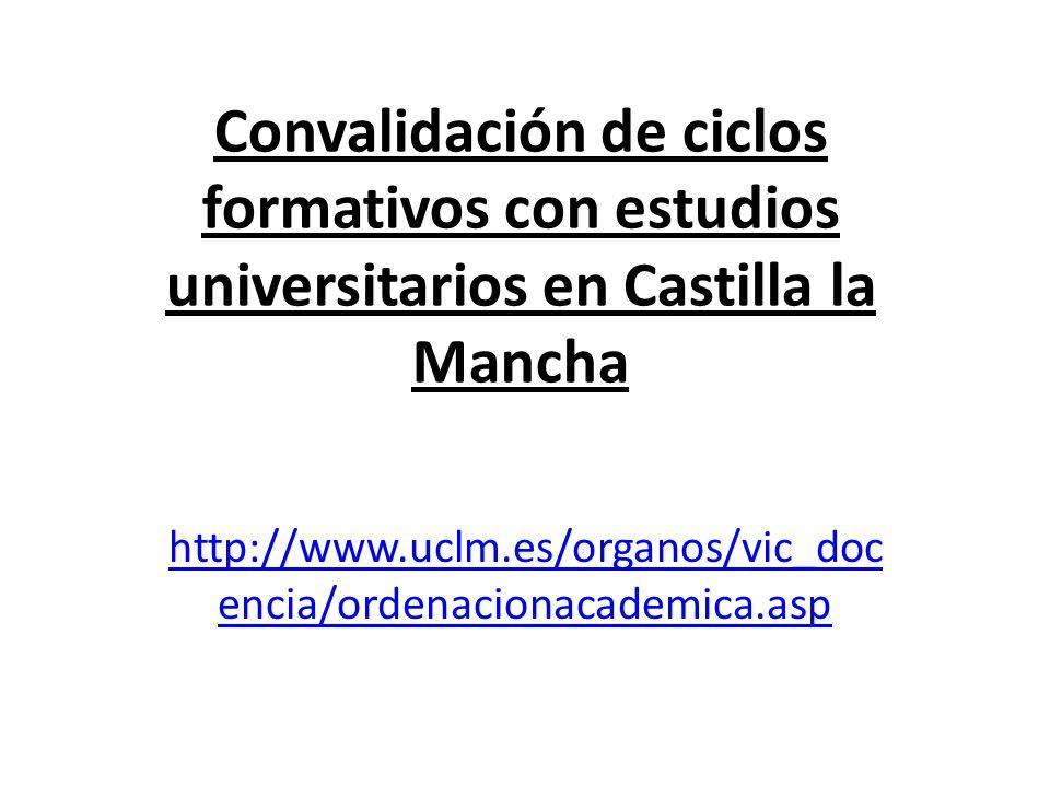 Convalidación de ciclos formativos con estudios universitarios en Castilla la Mancha http://www.uclm.es/organos/vic_doc encia/ordenacionacademica.asp