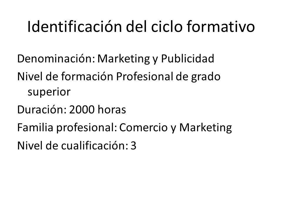 Identificación del ciclo formativo Denominación: Marketing y Publicidad Nivel de formación Profesional de grado superior Duración: 2000 horas Familia profesional: Comercio y Marketing Nivel de cualificación: 3