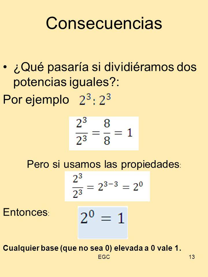 13 Consecuencias ¿Qué pasaría si dividiéramos dos potencias iguales?: Por ejemplo Pero si usamos las propiedades : Entonces : Cualquier base (que no s