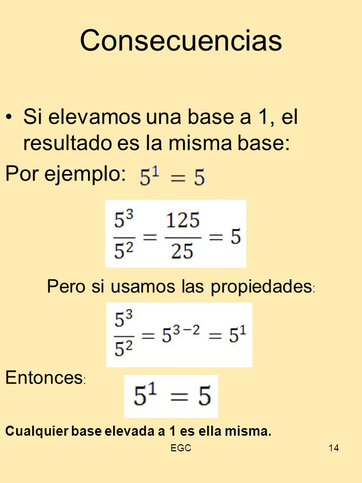 14 Consecuencias Si elevamos una base a 1, el resultado es la misma base: Por ejemplo: Pero si usamos las propiedades : Entonces : Cualquier base elev