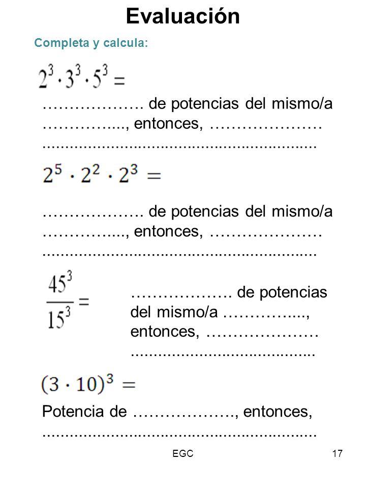 17 Completa y calcula: ………………. de potencias del mismo/a …………...., entonces, …………………............................................................. Poten