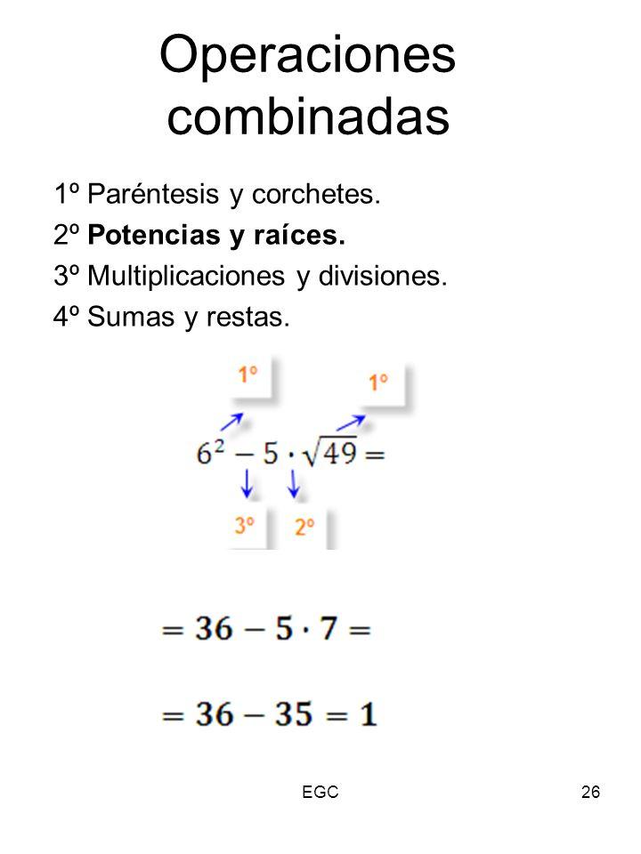 26 Operaciones combinadas 1º Paréntesis y corchetes. 2º Potencias y raíces. 3º Multiplicaciones y divisiones. 4º Sumas y restas. EGC