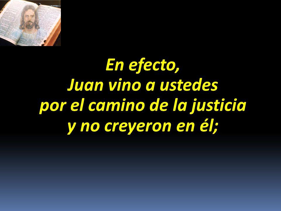 En efecto, Juan vino a ustedes por el camino de la justicia y no creyeron en él;