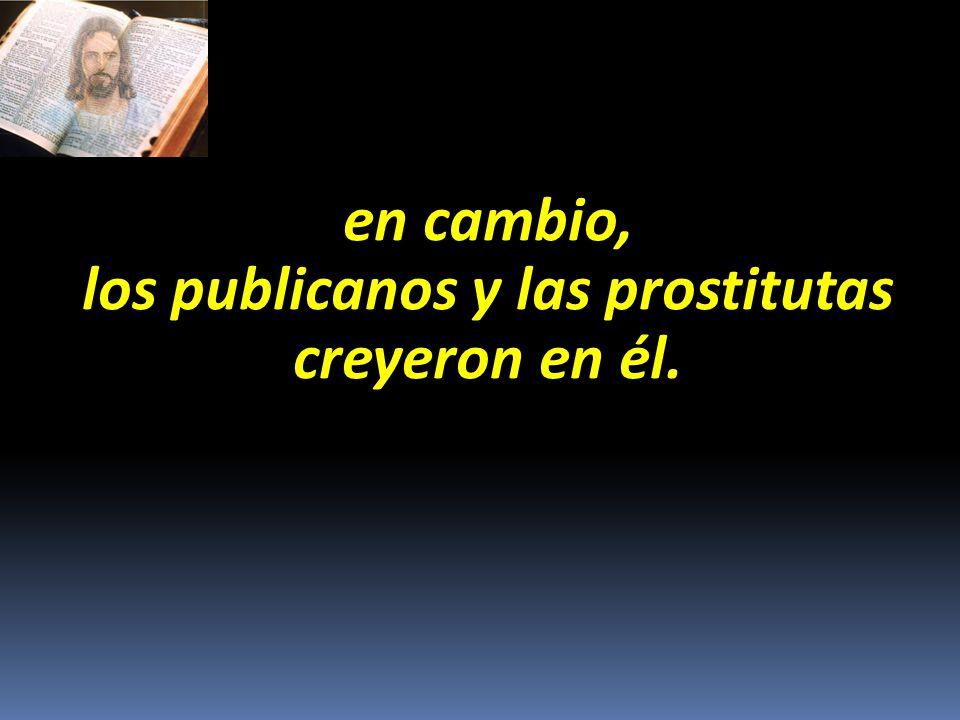en cambio, los publicanos y las prostitutas creyeron en él.