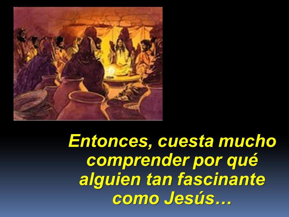 Entonces, cuesta mucho comprender por qué alguien tan fascinante como Jesús…