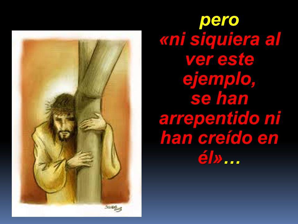 pero «ni siquiera al ver este ejemplo, se han arrepentido ni han creído en él»…
