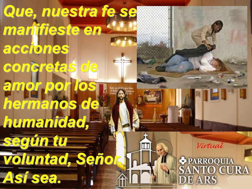Que, nuestra fe se manifieste en acciones concretas de amor por los hermanos de humanidad, según tu voluntad, Señor.