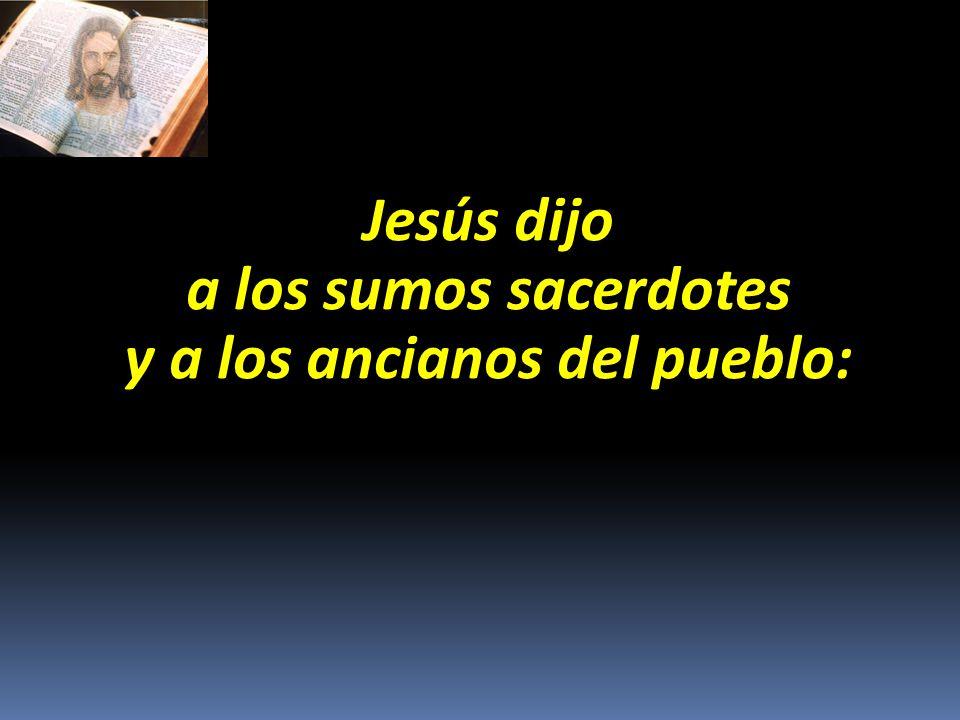 Jesús dijo a los sumos sacerdotes y a los ancianos del pueblo: