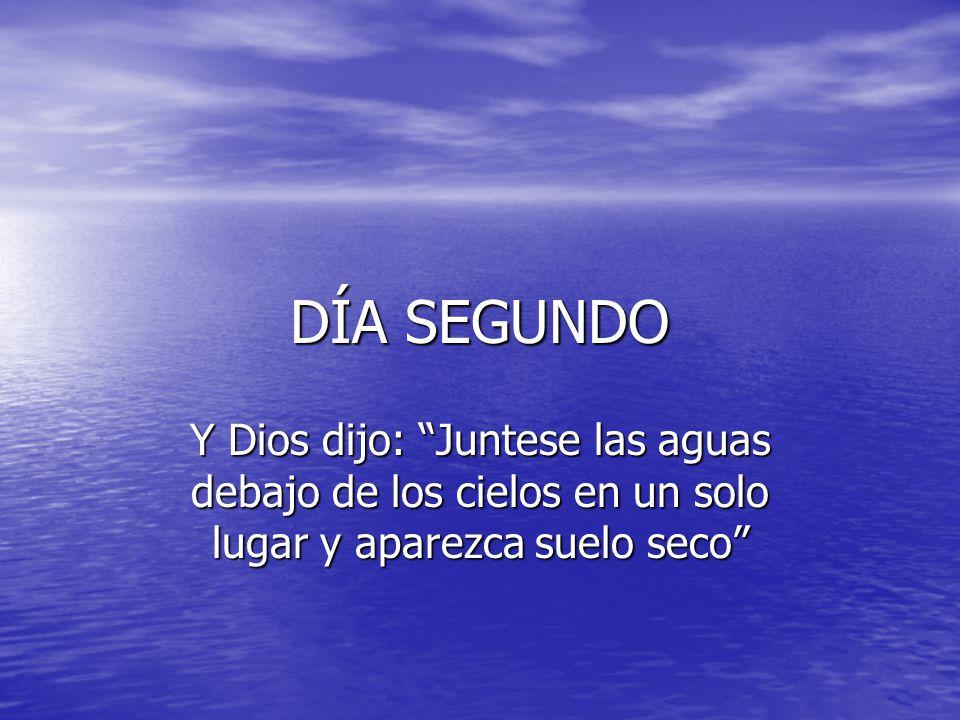 DÍA SEGUNDO Y Dios dijo: Juntese las aguas debajo de los cielos en un solo lugar y aparezca suelo seco