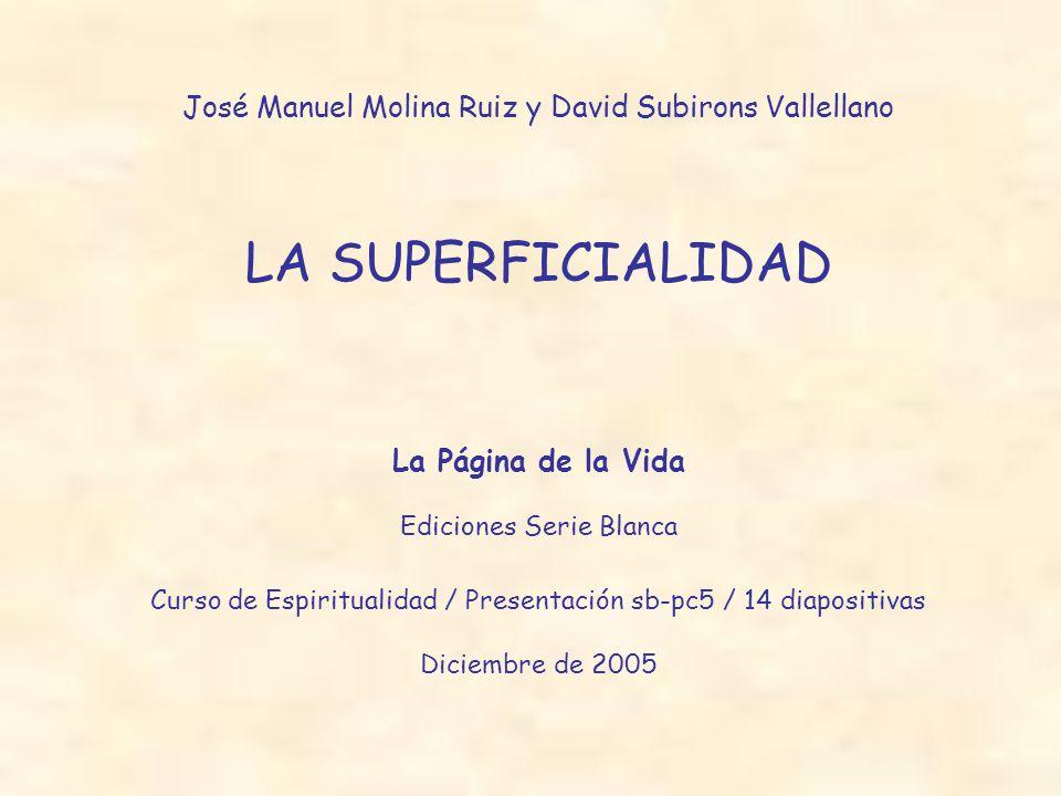 José Manuel Molina Ruiz y David Subirons Vallellano LA SUPERFICIALIDAD La Página de la Vida Ediciones Serie Blanca Curso de Espiritualidad / Presentación sb-pc5 / 14 diapositivas Diciembre de 2005