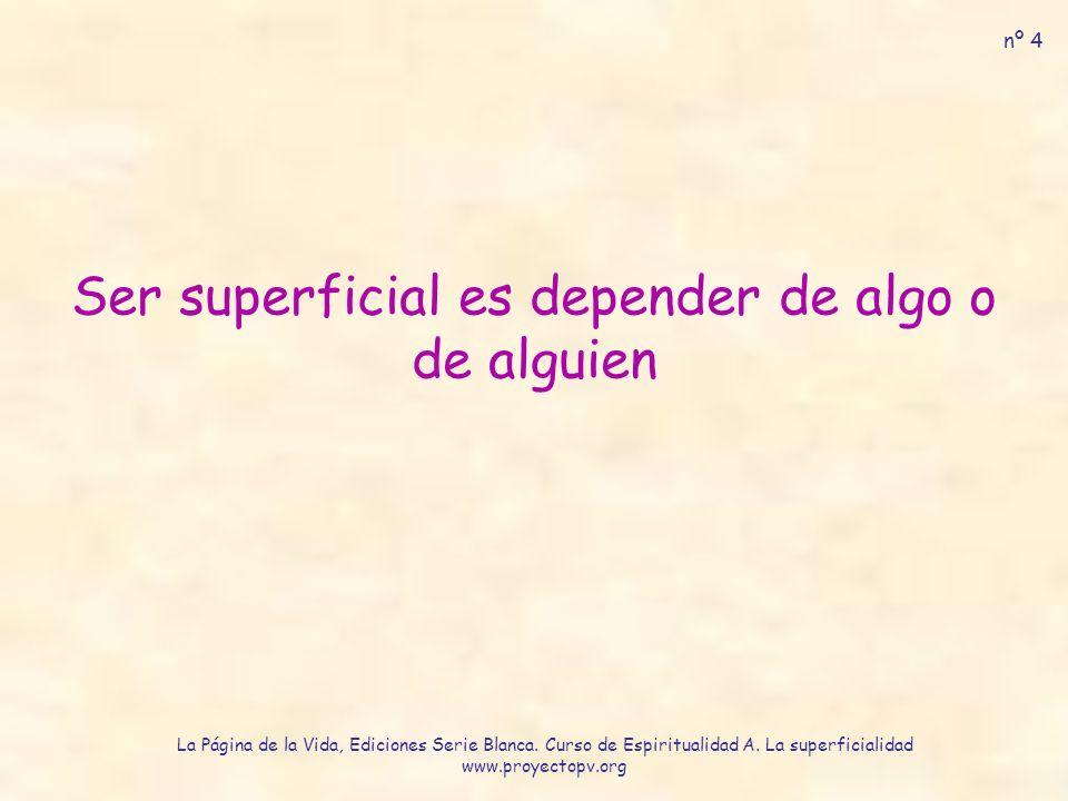 Ser superficial es depender de algo o de alguien nº 4 La Página de la Vida, Ediciones Serie Blanca.