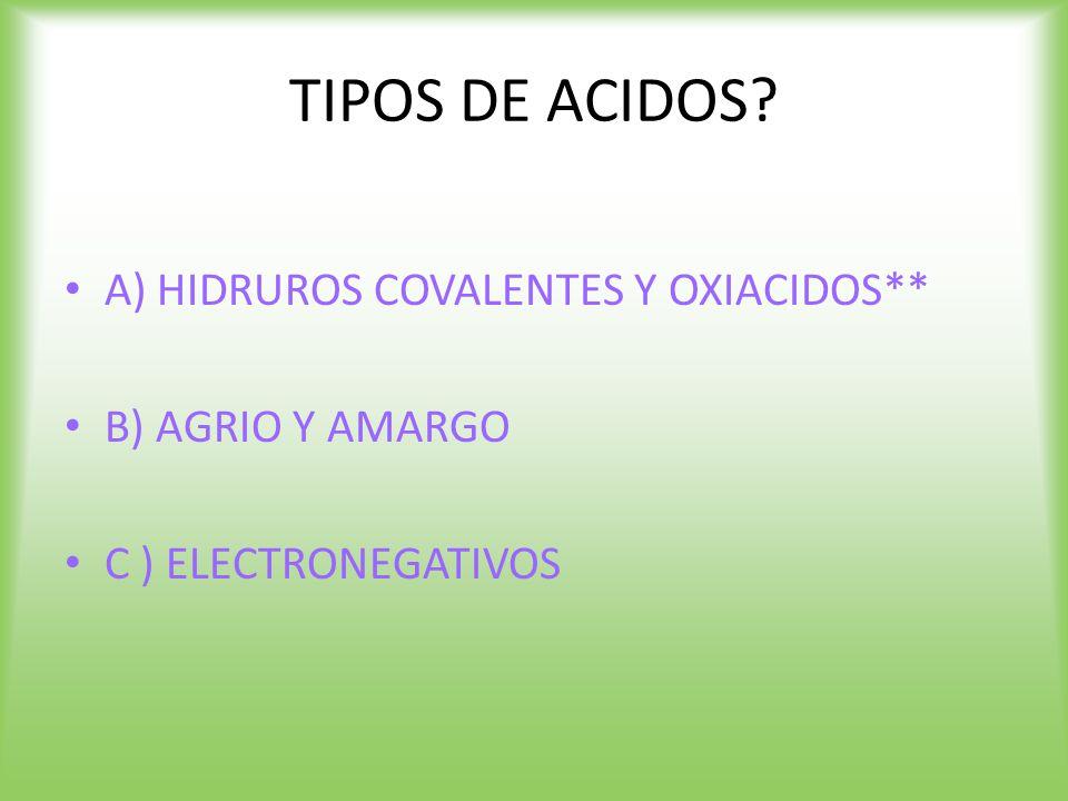 TIPOS DE ACIDOS A) HIDRUROS COVALENTES Y OXIACIDOS** B) AGRIO Y AMARGO C ) ELECTRONEGATIVOS