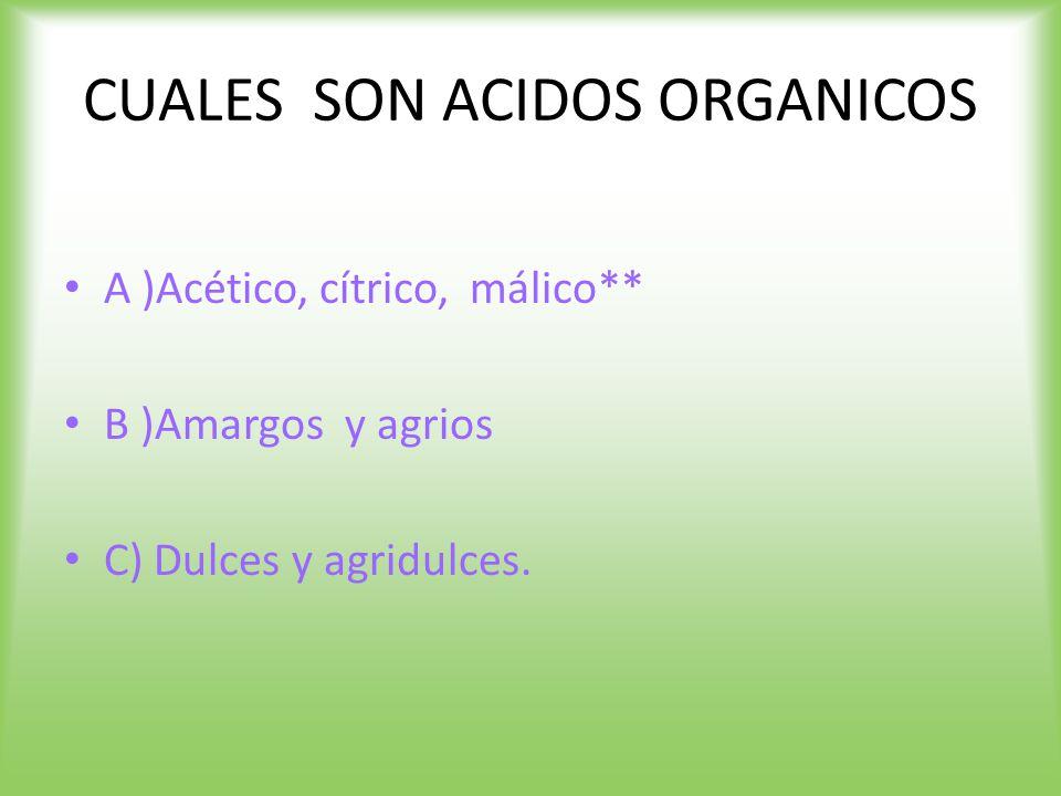 CUALES SON ACIDOS ORGANICOS A )Acético, cítrico, málico** B )Amargos y agrios C) Dulces y agridulces.