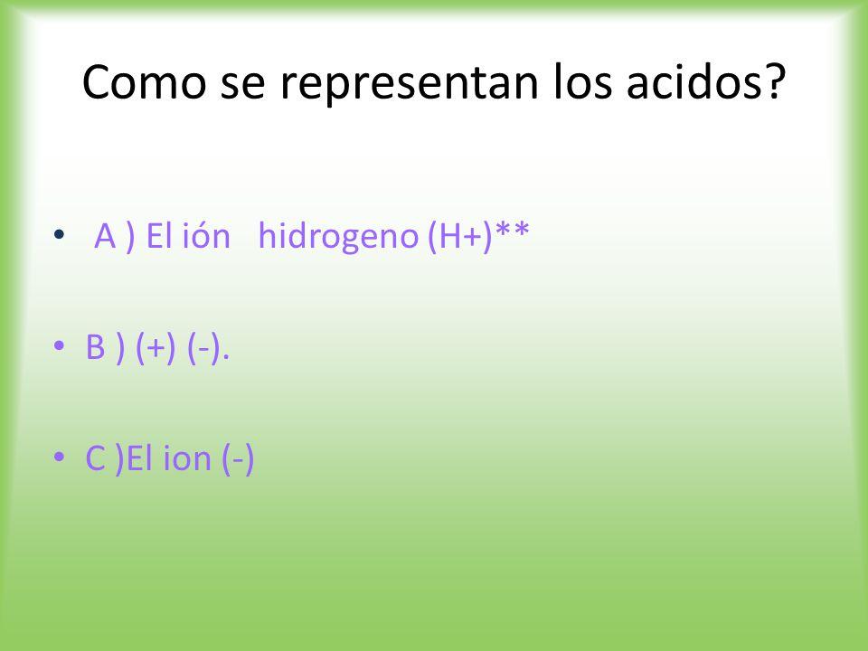 Como se representan los acidos A ) El ión hidrogeno (H+)** B ) (+) (-). C )El ion (-)