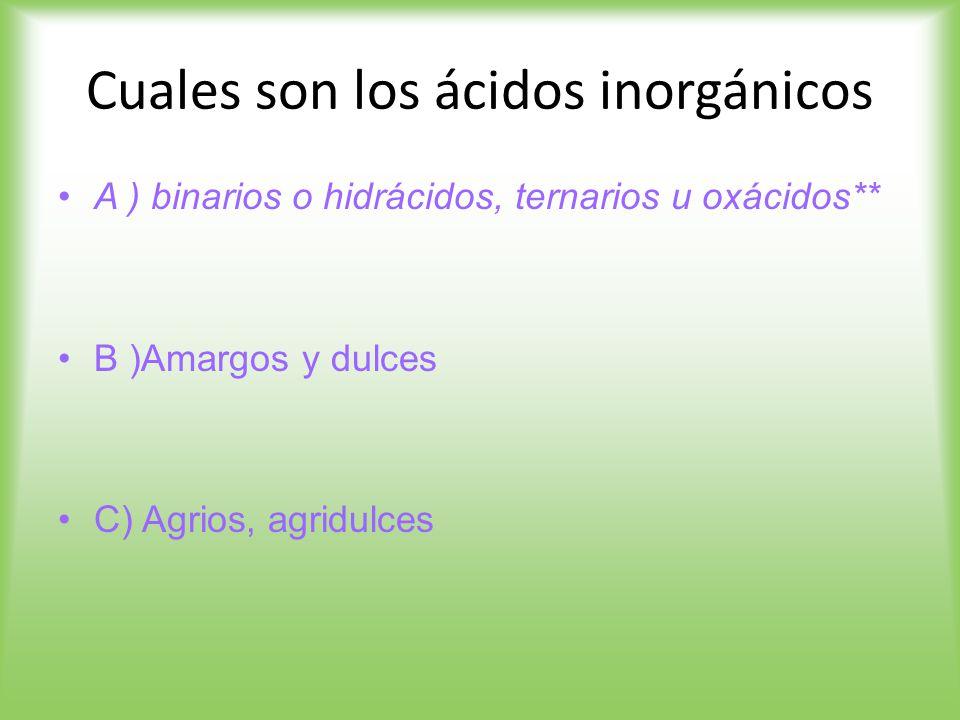 Cuales son los ácidos inorgánicos A ) binarios o hidrácidos, ternarios u oxácidos** B )Amargos y dulces C) Agrios, agridulces