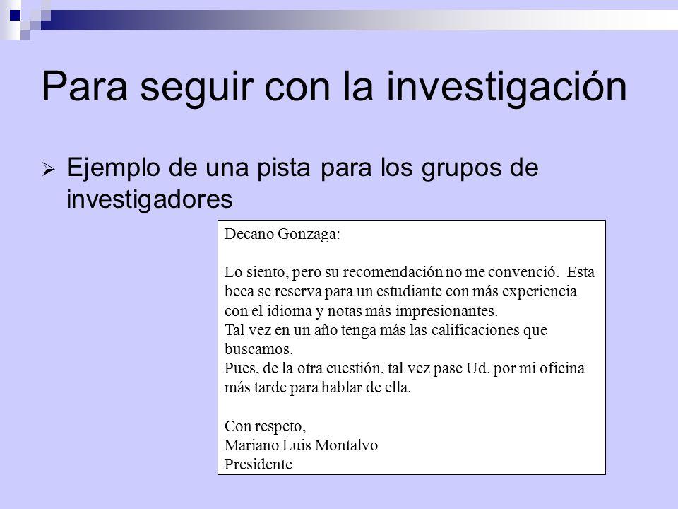 Para seguir con la investigación  Ejemplo de una pista para los grupos de investigadores Decano Gonzaga: Lo siento, pero su recomendación no me convenció.