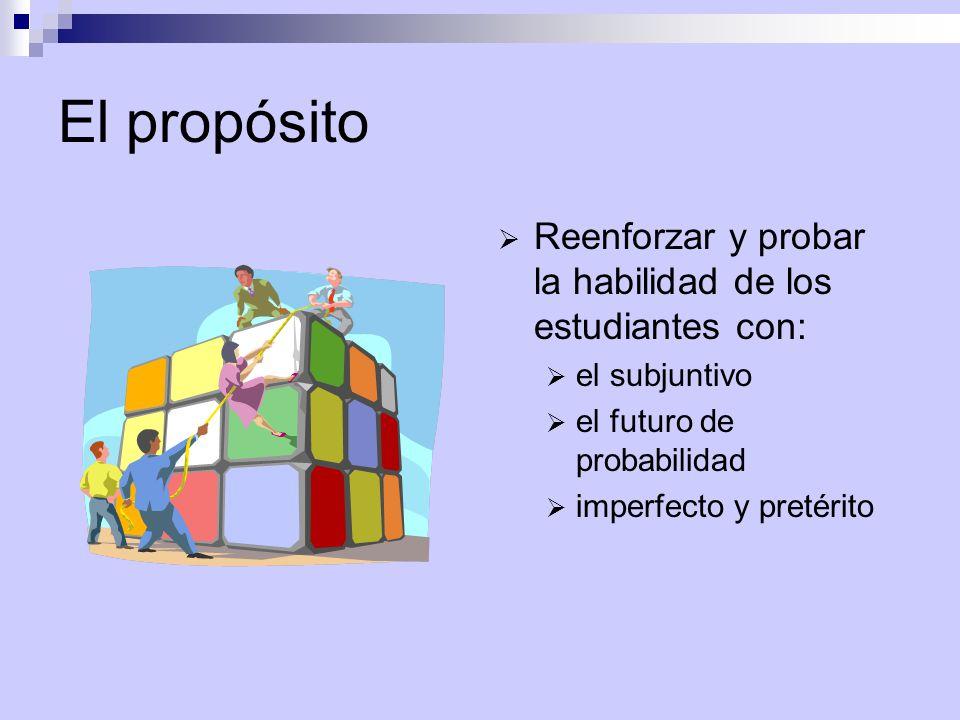 El propósito  Reenforzar y probar la habilidad de los estudiantes con:  el subjuntivo  el futuro de probabilidad  imperfecto y pretérito