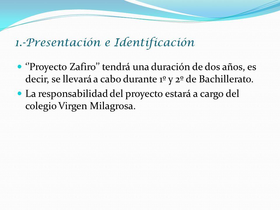 1.-Presentación e Identificación ''Proyecto Zafiro'' tendrá una duración de dos años, es decir, se llevará a cabo durante 1º y 2º de Bachillerato.