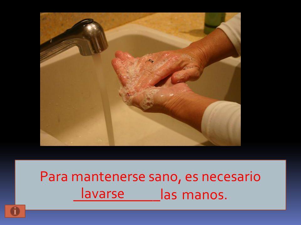 Para mantenerse sano, es necesario ____________las manos. lavarse