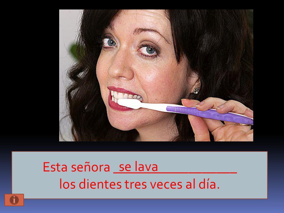 Esta señora __________________ los dientes tres veces al día. se lava