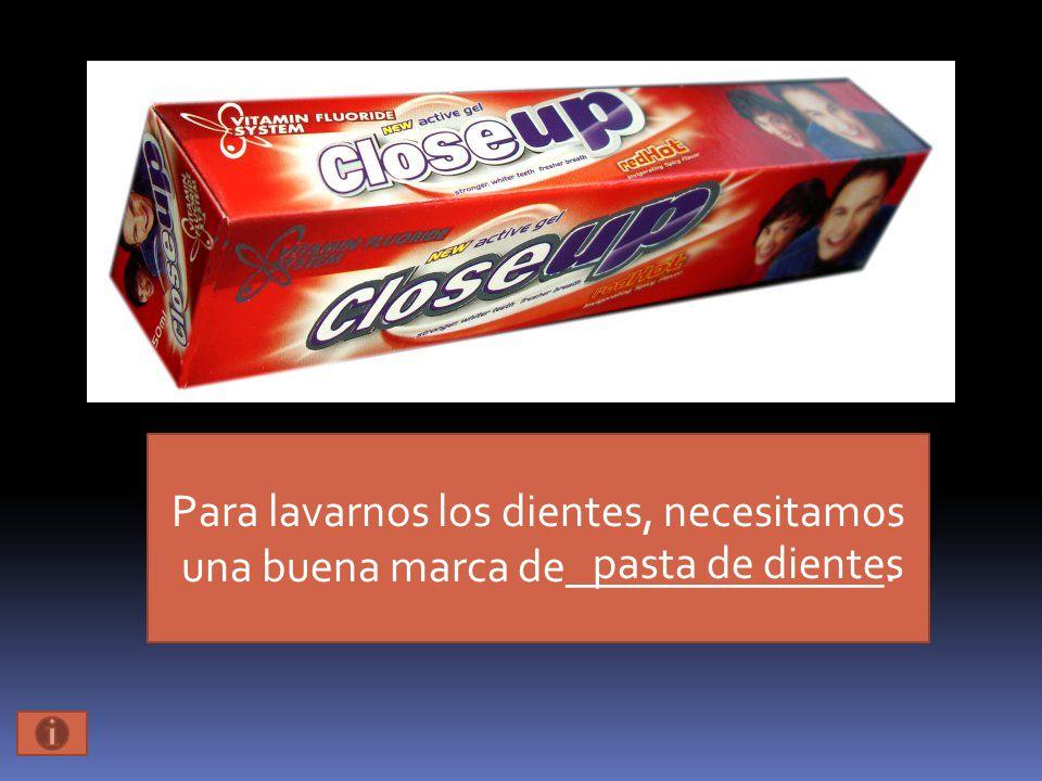 Para lavarnos los dientes, necesitamos una buena marca de______________. pasta de dientes