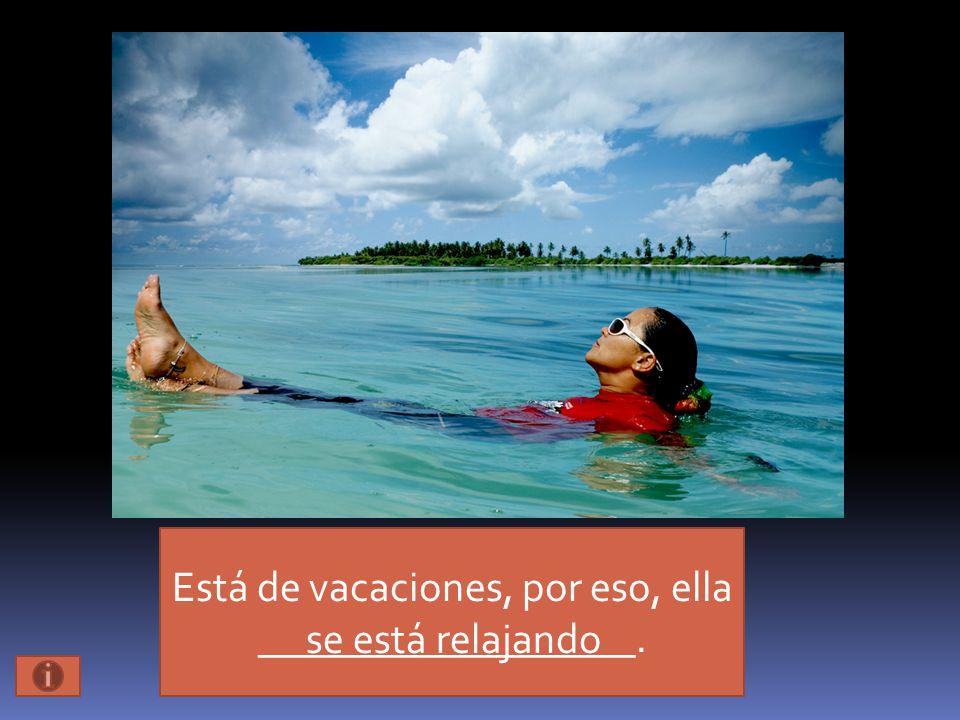 Está de vacaciones, por eso, ella __________________. se está relajando