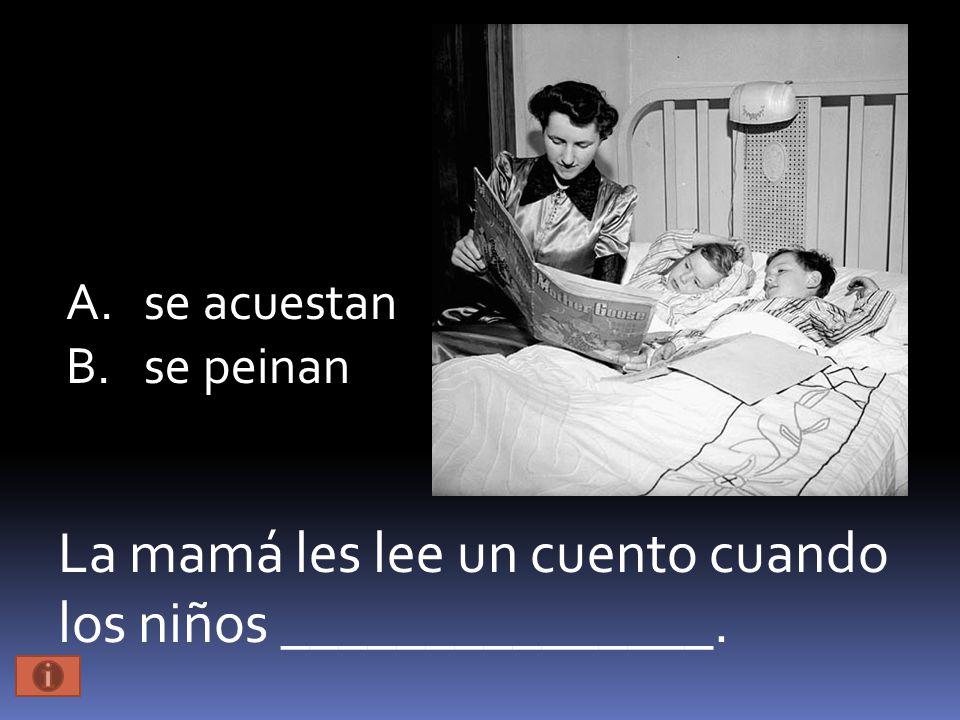 La mamá les lee un cuento cuando los niños _______________. A.se acuestan B.se peinan