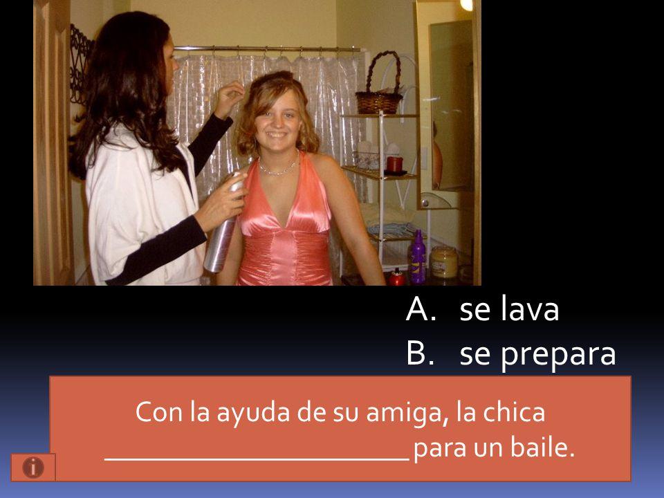 Con la ayuda de su amiga, la chica _____________________ para un baile. A.se lava B.se prepara