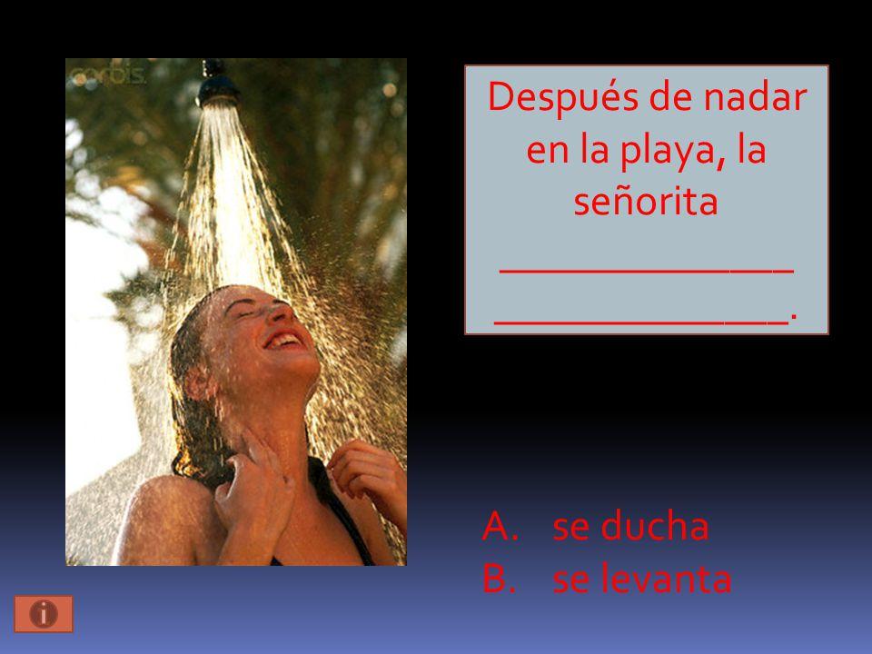 Después de nadar en la playa, la señorita ______________ ______________. A.se ducha B.se levanta