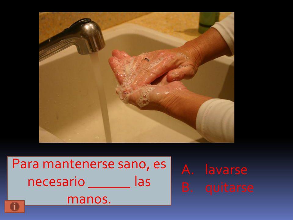 Para mantenerse sano, es necesario ______ las manos. A.lavarse B.quitarse