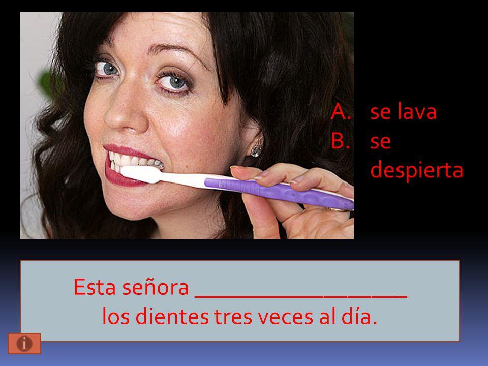 Esta señora __________________ los dientes tres veces al día. A.se lava B.se despierta