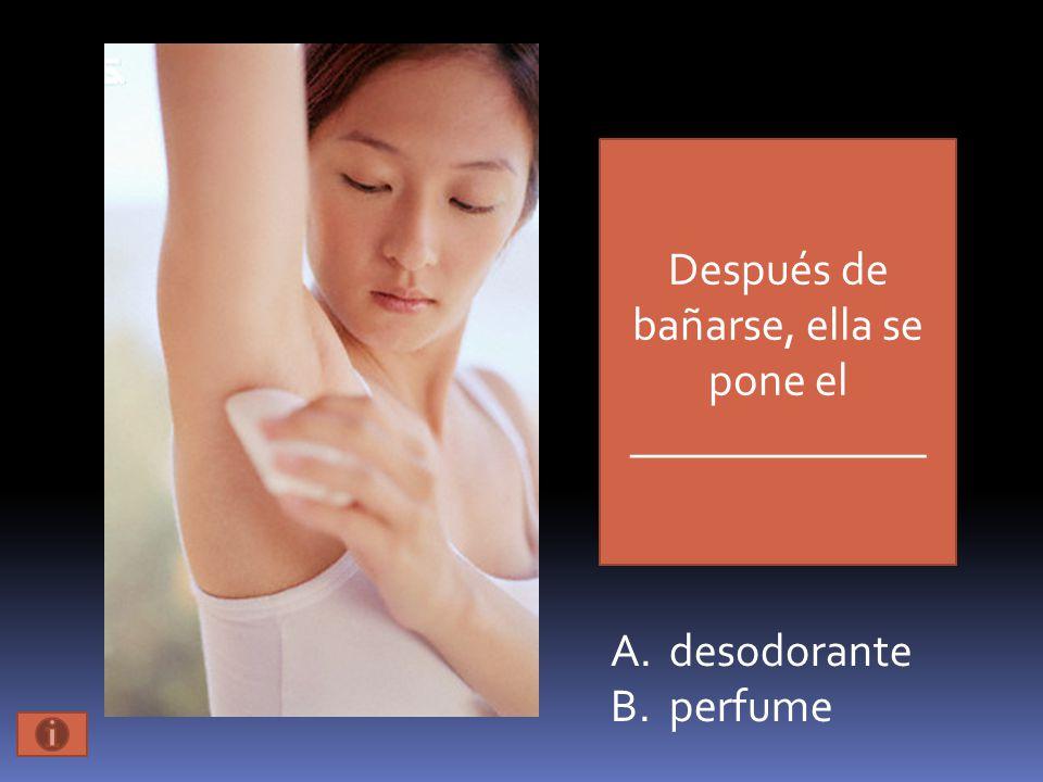 Después de bañarse, ella se pone el _____________ A.desodorante B.perfume