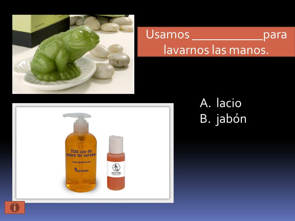 Usamos ___________para lavarnos las manos. A.lacio B.jabón