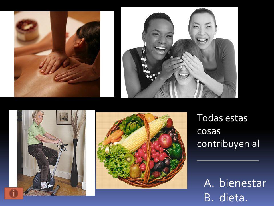 A.bienestar B.dieta. Todas estas cosas contribuyen al ____________