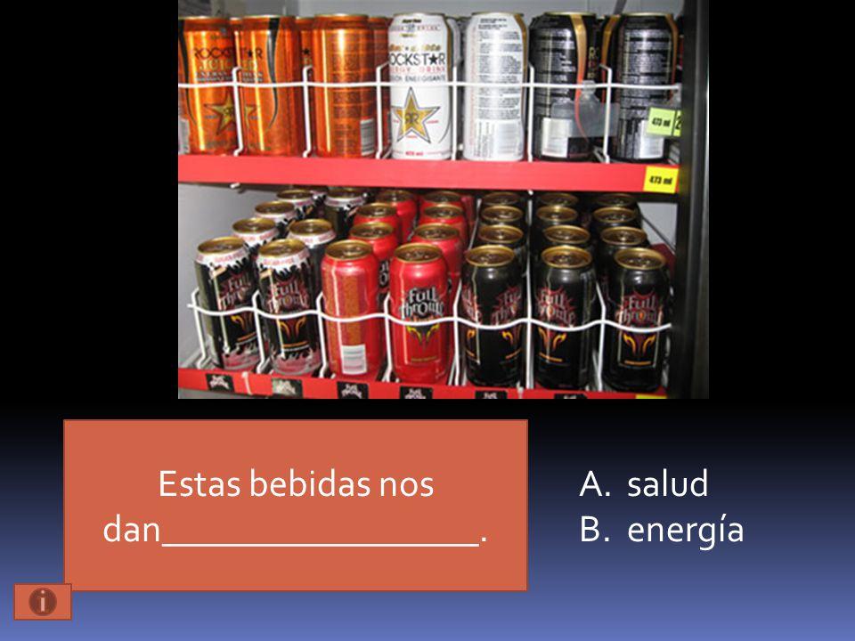 Estas bebidas nos dan_________________. A.salud B.energía