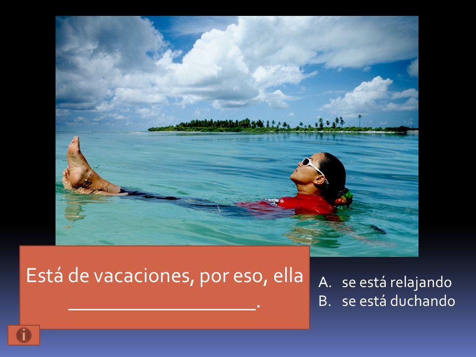 Está de vacaciones, por eso, ella __________________. A.se está relajando B.se está duchando