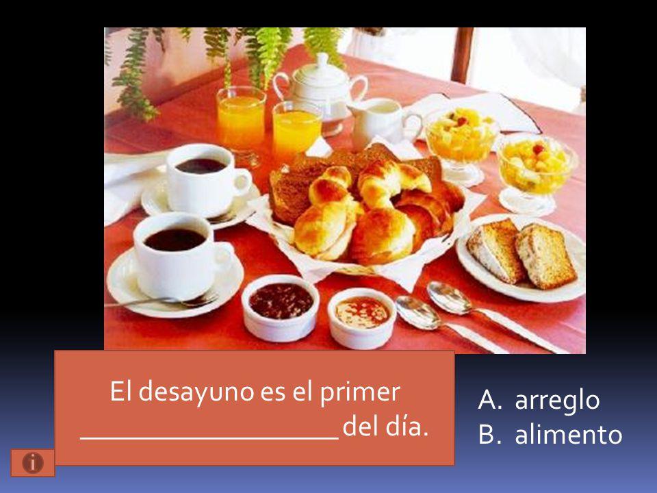 El desayuno es el primer __________________ del día. A.arreglo B.alimento