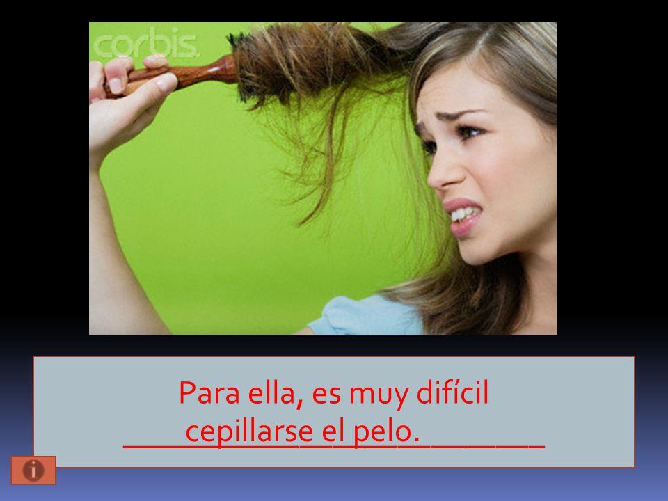 Para ella, es muy difícil __________________________ cepillarse el pelo.
