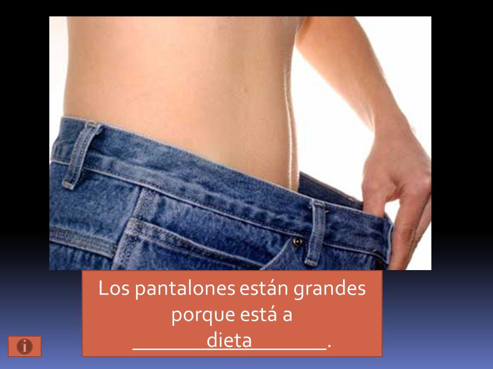 Los pantalones están grandes porque está a __________________. dieta
