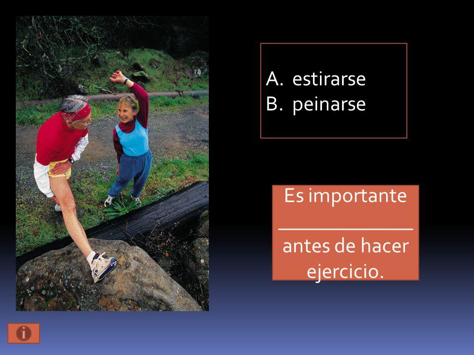 Es importante _____________ antes de hacer ejercicio. A.estirarse B.peinarse
