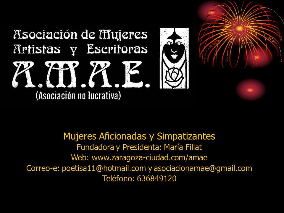 Mujeres Aficionadas y Simpatizantes Fundadora y Presidenta: María Fillat Web: www.zaragoza-ciudad.com/amae Correo-e: poetisa11@hotmail.com y asociacionamae@gmail.com Teléfono: 636849120 AMAE, Asociación de Mujeres Artistas y Escritoras