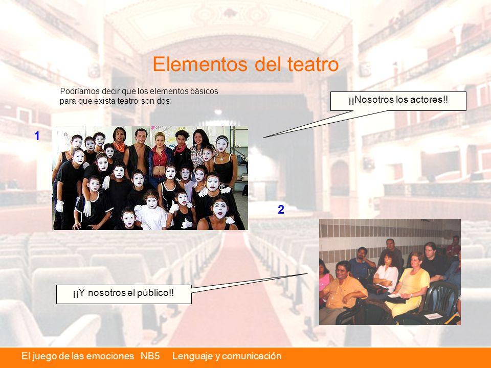 El juego de las emociones NB5 Lenguaje y comunicación Elementos del teatro Podríamos decir que los elementos básicos para que exista teatro son dos: ¡¡Nosotros los actores!.