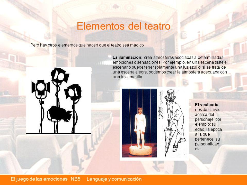 El juego de las emociones NB5 Lenguaje y comunicación Elementos del teatro Pero hay otros elementos que hacen que el teatro sea mágico La iluminación: crea atmósferas asociadas a determinadas emociones o sensaciones.