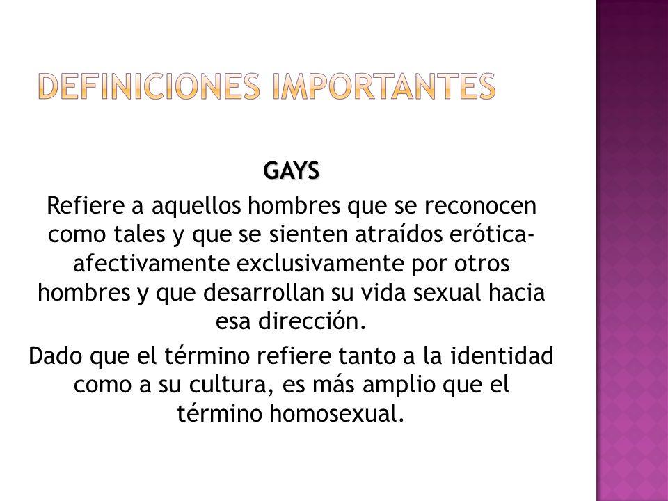 GAYS Refiere a aquellos hombres que se reconocen como tales y que se sienten atraídos erótica- afectivamente exclusivamente por otros hombres y que desarrollan su vida sexual hacia esa dirección.