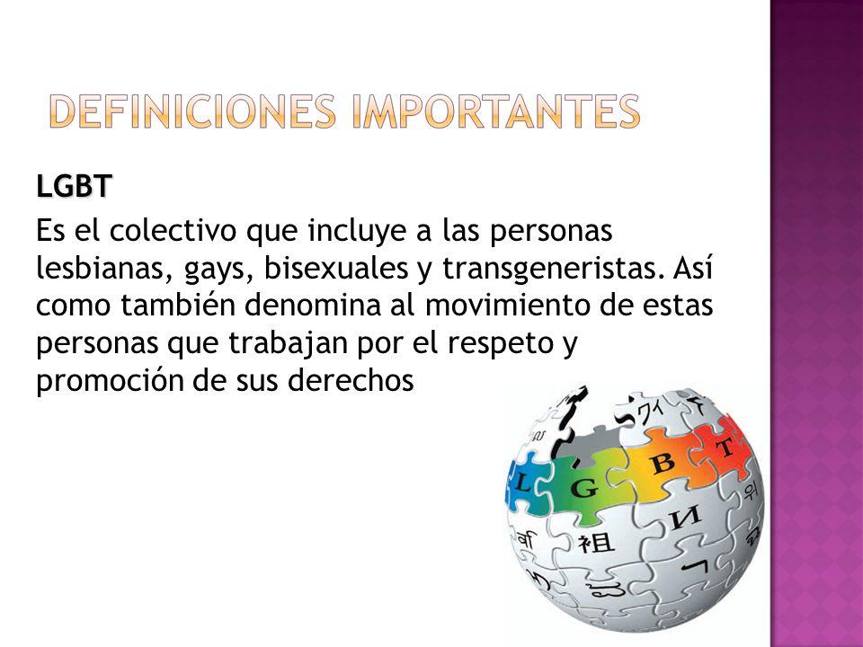 LGBT Es el colectivo que incluye a las personas lesbianas, gays, bisexuales y transgeneristas.